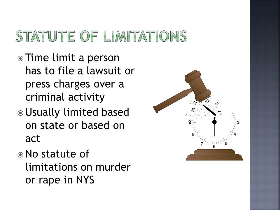 Time limit a person has to file a lawsuit or press charges over a criminal activity  Usually limited based on state or based on act  No statute of limitations on murder or rape in NYS