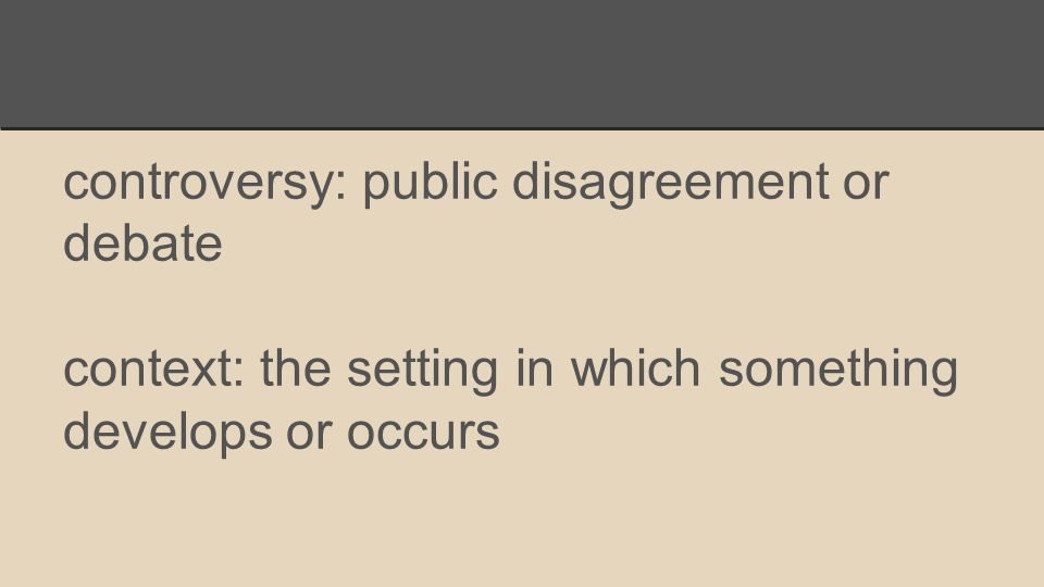 controversy: public disagreement or debate context: the setting in which something develops or occurs