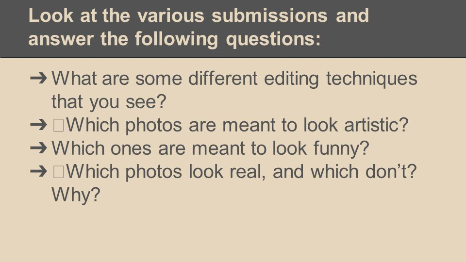Look at the various submissions and answer the following questions: ➔ What are some different editing techniques that you see.