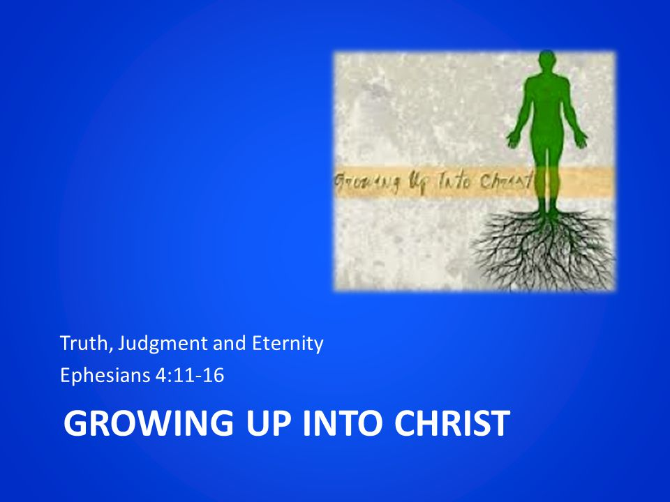 GROWING UP INTO CHRIST Truth, Judgment and Eternity Ephesians 4:11-16
