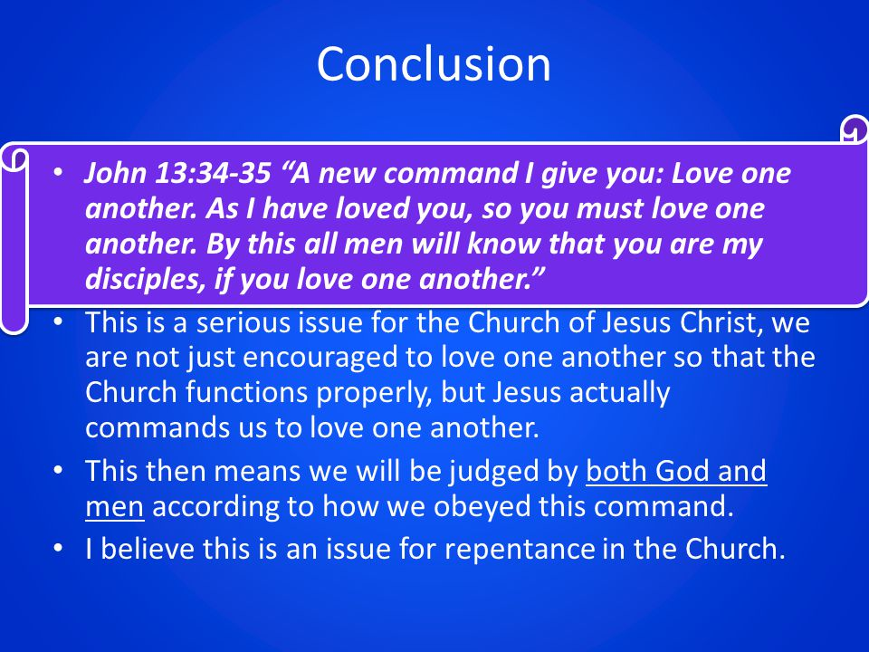 Conclusion John 13:34-35 A new command I give you: Love one another.