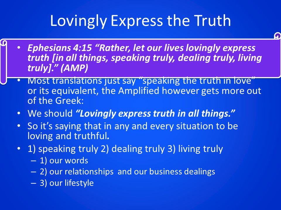 Lovingly Express the Truth Ephesians 4:15 Rather, let our lives lovingly express truth [in all things, speaking truly, dealing truly, living truly]. (AMP) Most translations just say speaking the truth in love or its equivalent, the Amplified however gets more out of the Greek: We should Lovingly express truth in all things. So it's saying that in any and every situation to be loving and truthful.