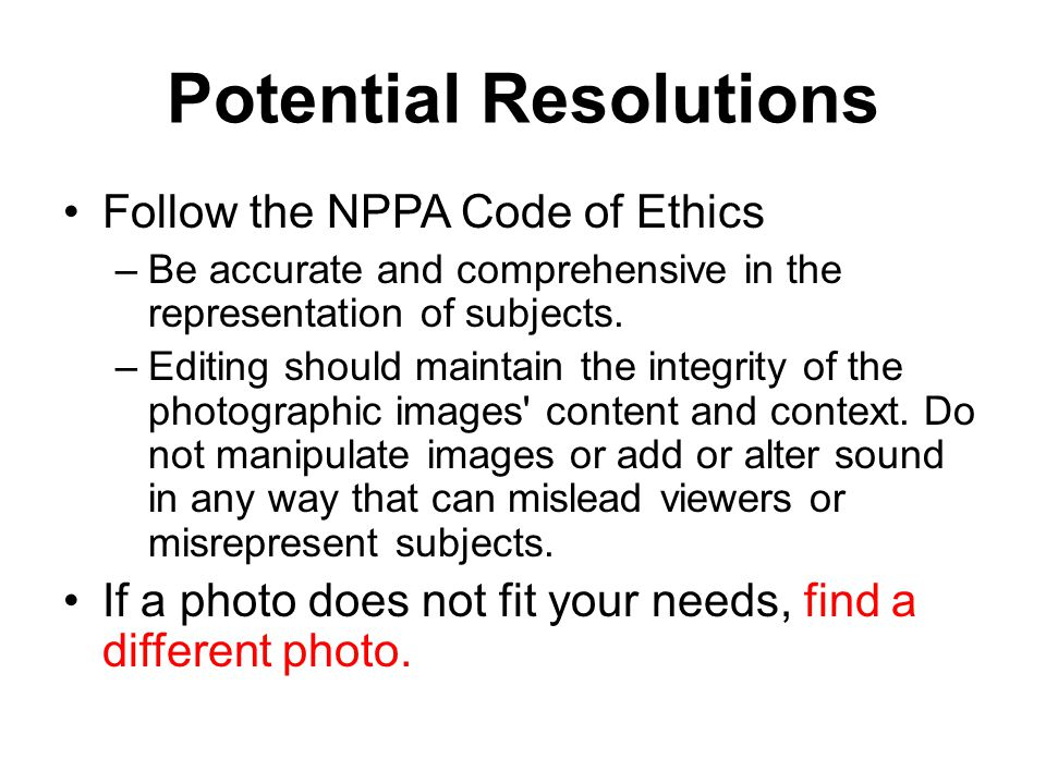 Potential Resolutions Follow the NPPA Code of Ethics –Be accurate and comprehensive in the representation of subjects.