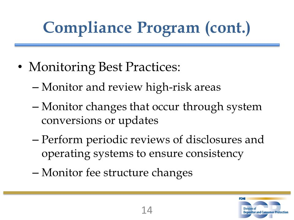 Compliance Program (cont.) Monitoring Best Practices: – Monitor and review high-risk areas – Monitor changes that occur through system conversions or updates – Perform periodic reviews of disclosures and operating systems to ensure consistency – Monitor fee structure changes 14