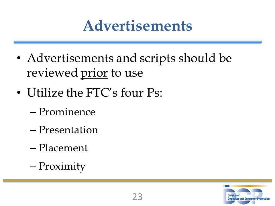 Advertisements Advertisements and scripts should be reviewed prior to use Utilize the FTC's four Ps: – Prominence – Presentation – Placement – Proximity 23