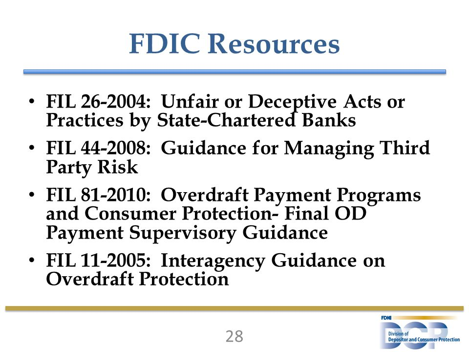 FDIC Resources FIL 26-2004: Unfair or Deceptive Acts or Practices by State-Chartered Banks FIL 44-2008: Guidance for Managing Third Party Risk FIL 81-2010: Overdraft Payment Programs and Consumer Protection- Final OD Payment Supervisory Guidance FIL 11-2005: Interagency Guidance on Overdraft Protection 28