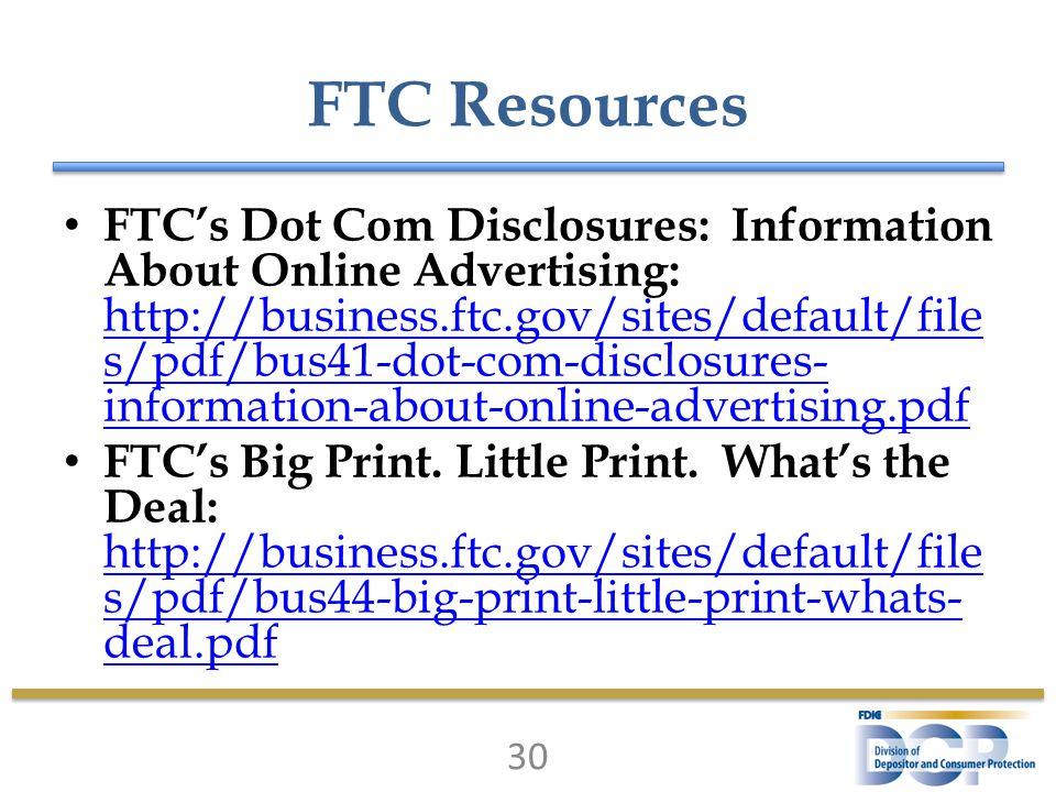 FTC Resources FTC's Dot Com Disclosures: Information About Online Advertising: http://business.ftc.gov/sites/default/file s/pdf/bus41-dot-com-disclosu