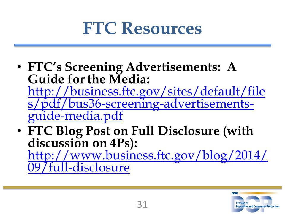 FTC Resources FTC's Screening Advertisements: A Guide for the Media: http://business.ftc.gov/sites/default/file s/pdf/bus36-screening-advertisements- guide-media.pdf http://business.ftc.gov/sites/default/file s/pdf/bus36-screening-advertisements- guide-media.pdf FTC Blog Post on Full Disclosure (with discussion on 4Ps): http://www.business.ftc.gov/blog/2014/ 09/full-disclosure http://www.business.ftc.gov/blog/2014/ 09/full-disclosure 31