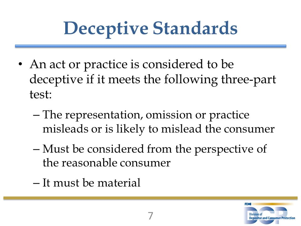 Deceptive Standards An act or practice is considered to be deceptive if it meets the following three-part test: – The representation, omission or practice misleads or is likely to mislead the consumer – Must be considered from the perspective of the reasonable consumer – It must be material 7