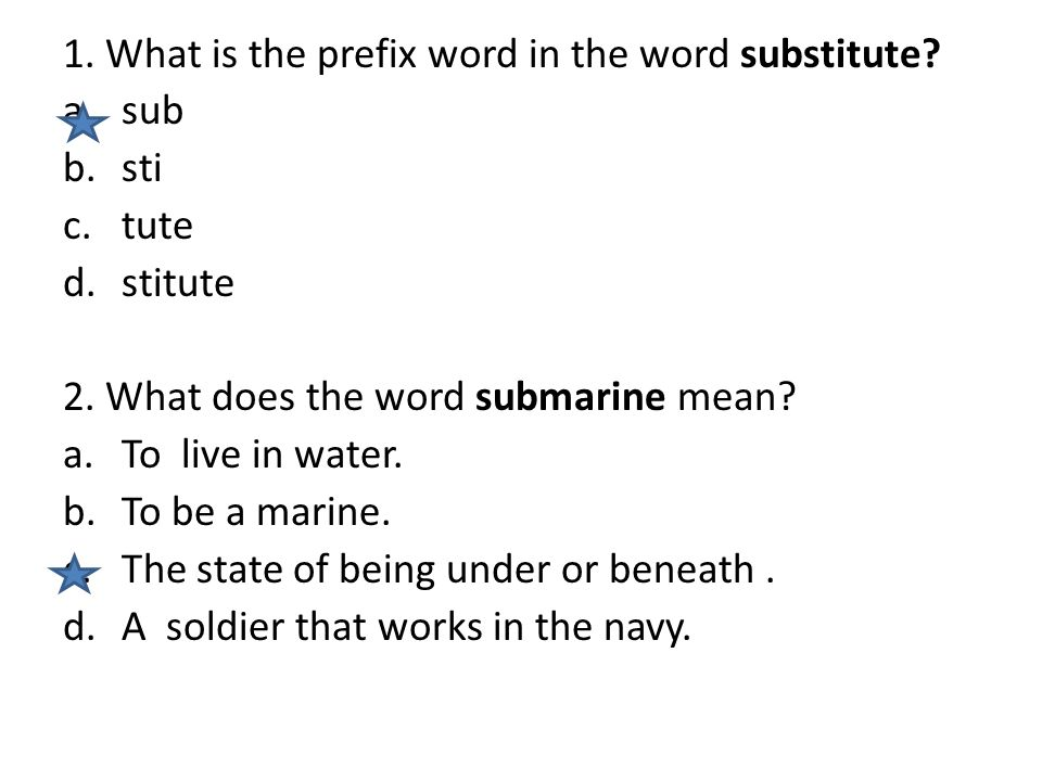 1. What is the prefix word in the word substitute? a.sub b.sti c.tute d.stitute 2. What does the word submarine mean? a.To live in water. b.To be a ma