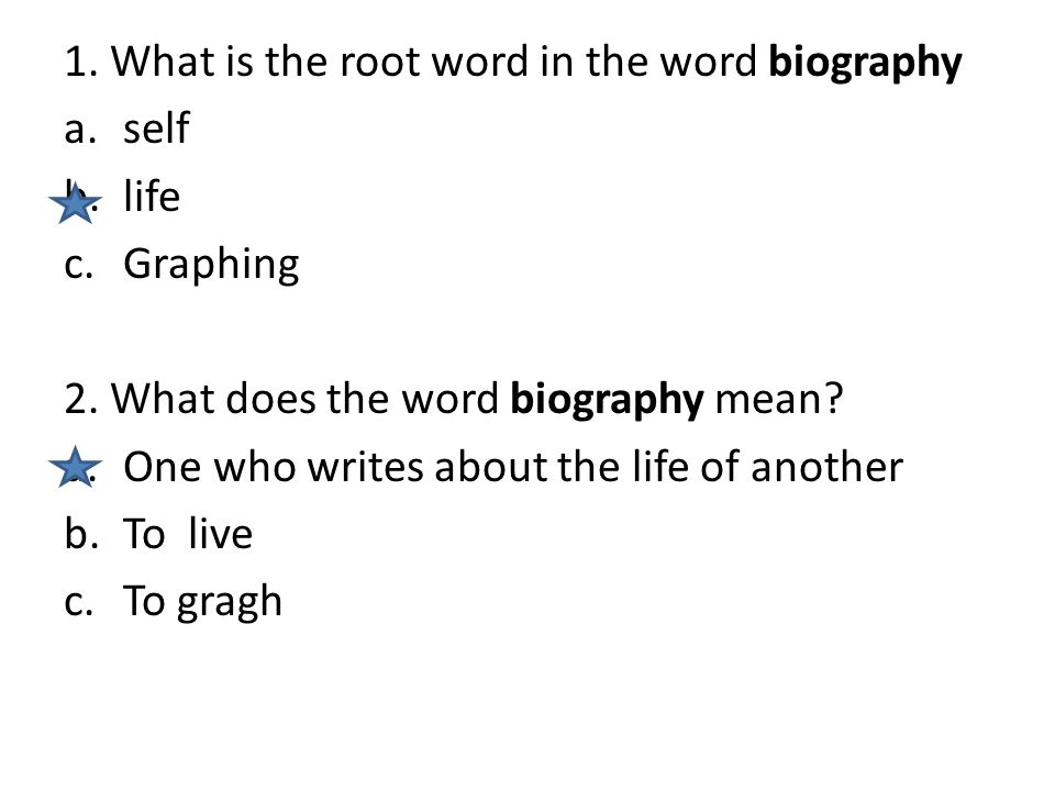 1. What is the root word in the word biography a.self b.life c.Graphing 2. What does the word biography mean? a.One who writes about the life of anoth