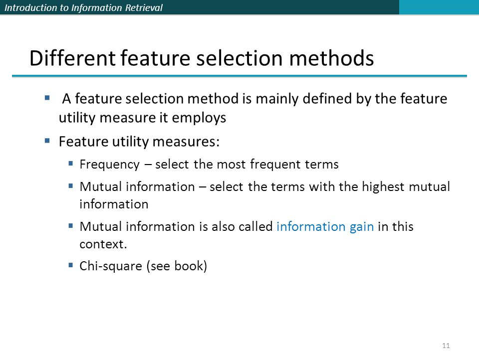 Introduction to Information Retrieval 11 Different feature selection methods  A feature selection method is mainly defined by the feature utility mea