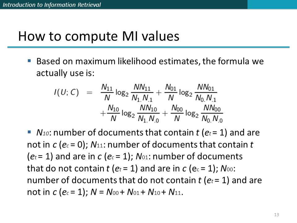 Introduction to Information Retrieval 13 How to compute MI values  Based on maximum likelihood estimates, the formula we actually use is:  N 10 : nu