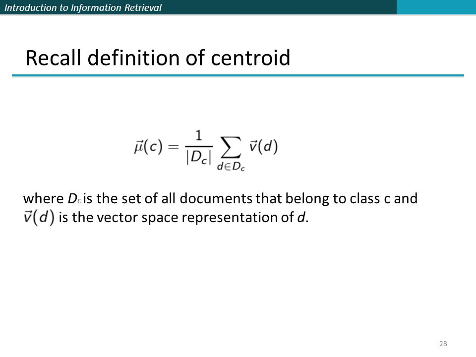 Introduction to Information Retrieval 28 Recall definition of centroid where D c is the set of all documents that belong to class c and is the vector