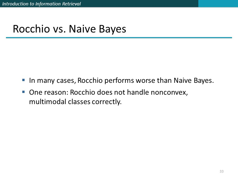 Introduction to Information Retrieval 33 Rocchio vs. Naive Bayes  In many cases, Rocchio performs worse than Naive Bayes.  One reason: Rocchio does