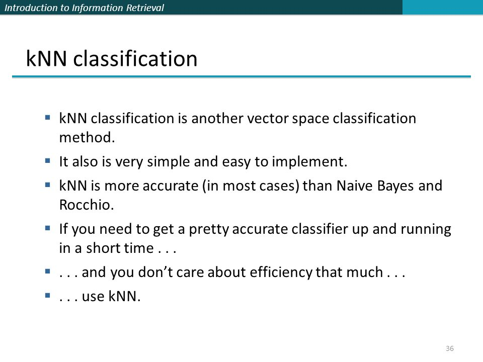 Introduction to Information Retrieval 36 kNN classification  kNN classification is another vector space classification method.  It also is very simp