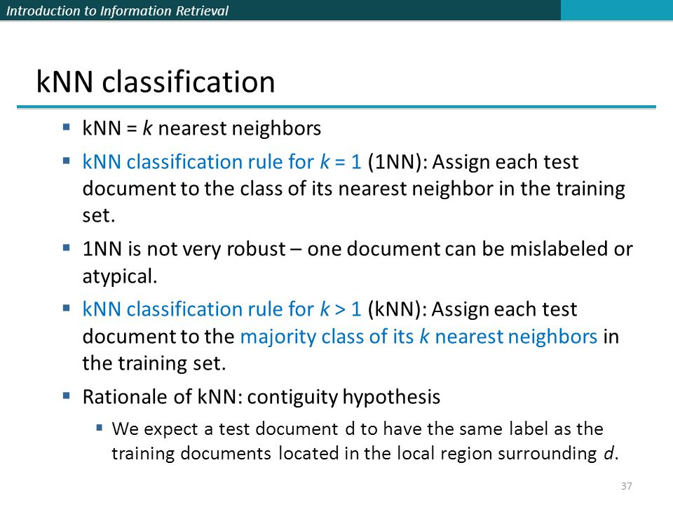 Introduction to Information Retrieval 37 kNN classification  kNN = k nearest neighbors  kNN classification rule for k = 1 (1NN): Assign each test do