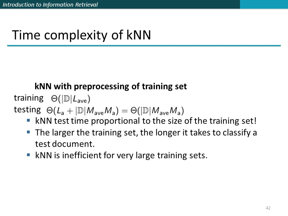 Introduction to Information Retrieval 42 Time complexity of kNN kNN with preprocessing of training set training testing  kNN test time proportional t