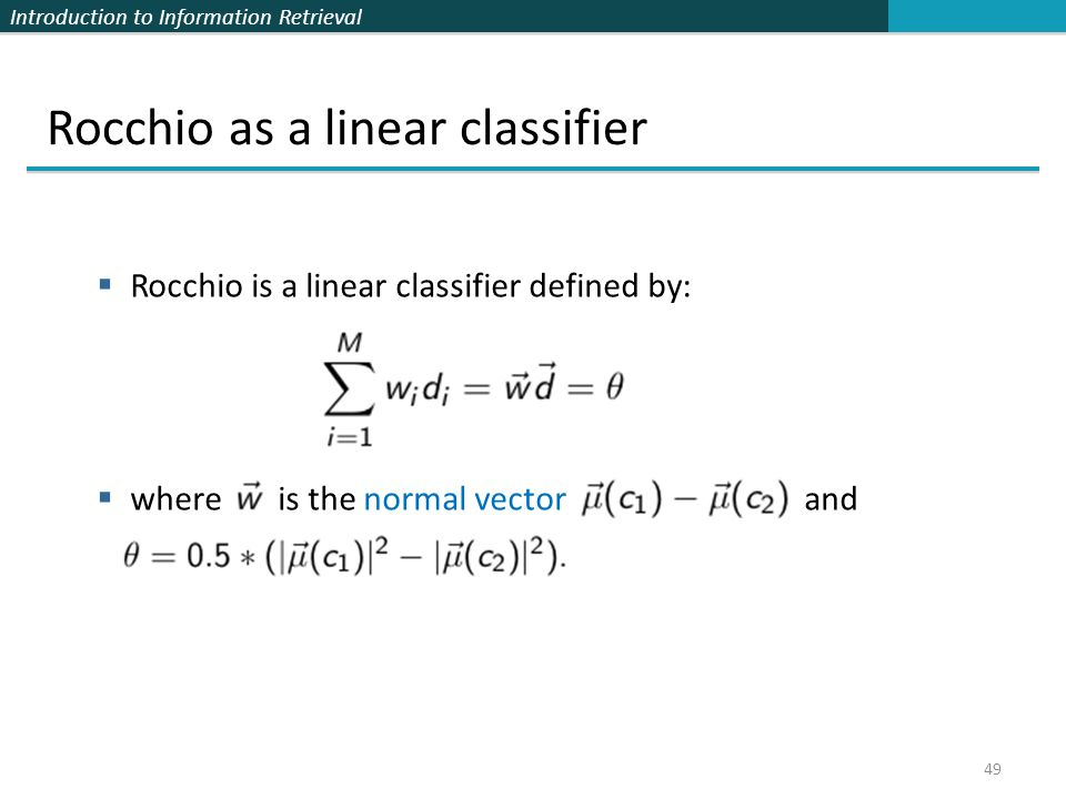 Introduction to Information Retrieval 49 Rocchio as a linear classifier  Rocchio is a linear classifier defined by:  where is the normal vector and