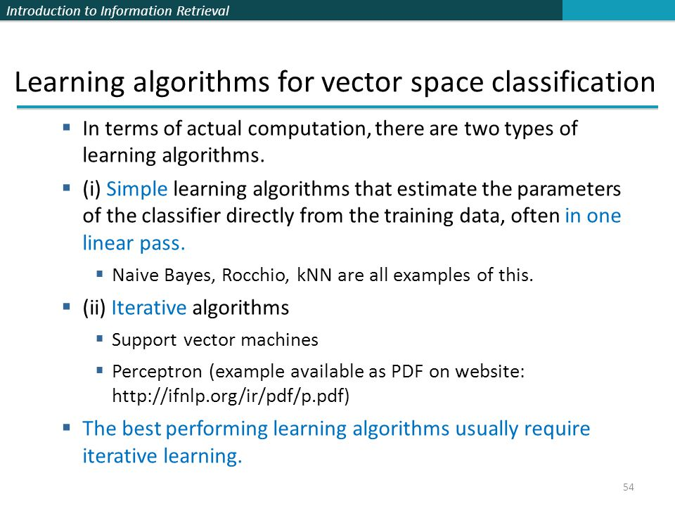 Introduction to Information Retrieval 54 Learning algorithms for vector space classification  In terms of actual computation, there are two types of
