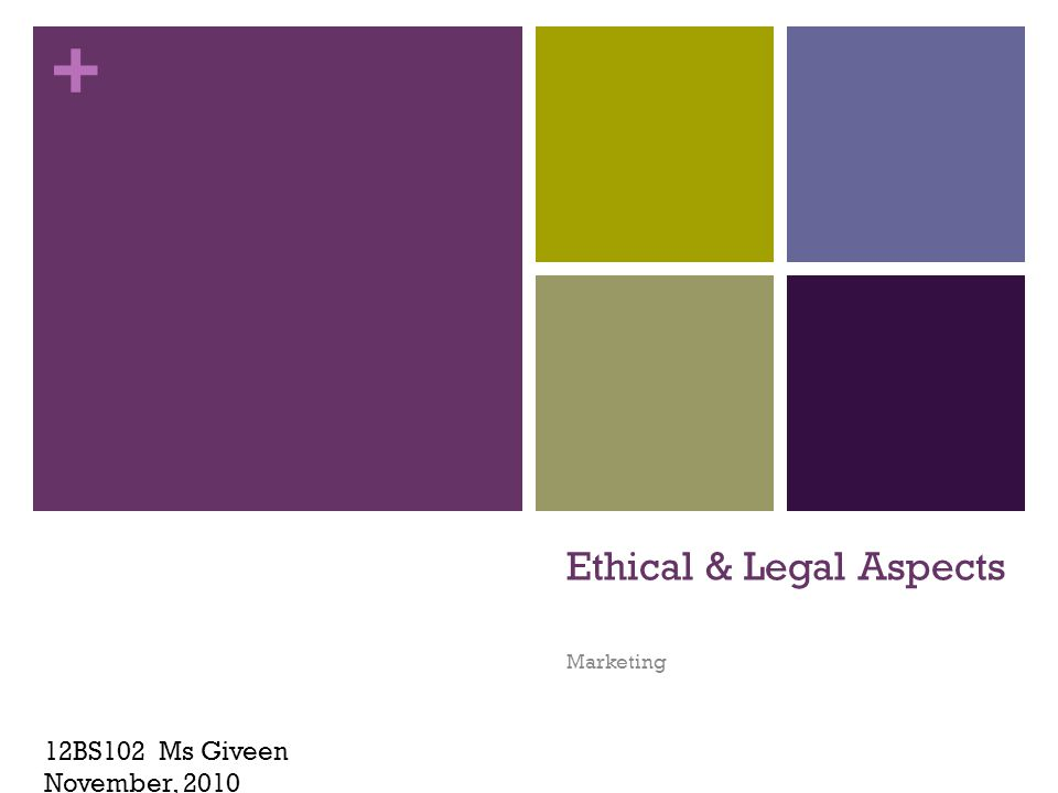 + Ethical & Legal Aspects Marketing 12BS102 Ms Giveen November, 2010