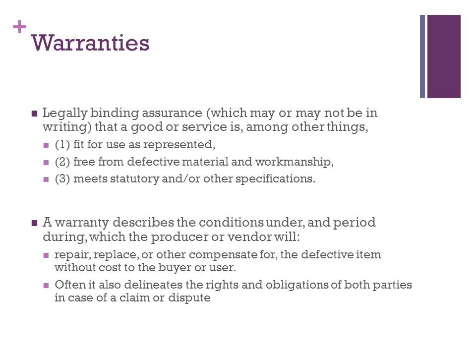 + Warranties Legally binding assurance (which may or may not be in writing) that a good or service is, among other things, (1) fit for use as represented, (2) free from defective material and workmanship, (3) meets statutory and/or other specifications.