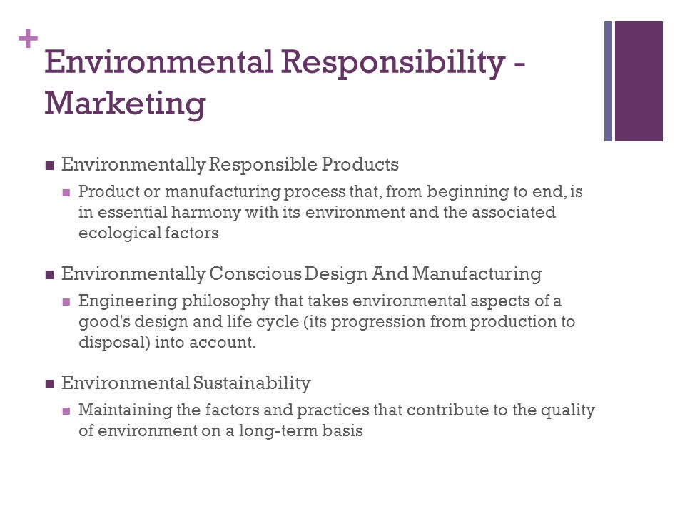 + Environmental Responsibility - Marketing Environmentally Responsible Products Product or manufacturing process that, from beginning to end, is in essential harmony with its environment and the associated ecological factors Environmentally Conscious Design And Manufacturing Engineering philosophy that takes environmental aspects of a good s design and life cycle (its progression from production to disposal) into account.