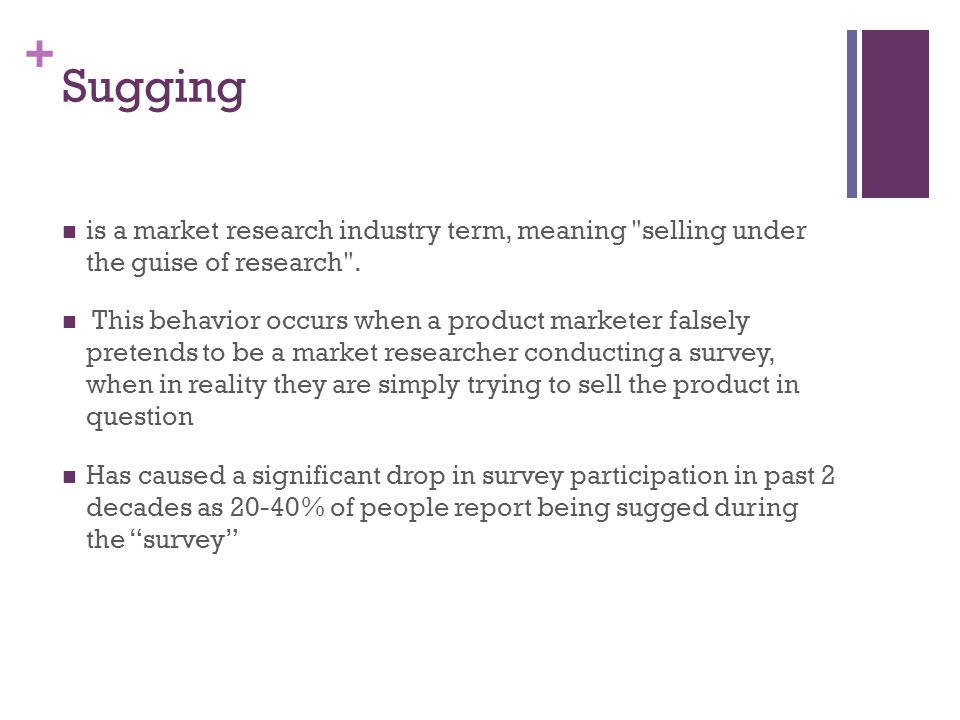 + Sugging is a market research industry term, meaning selling under the guise of research .
