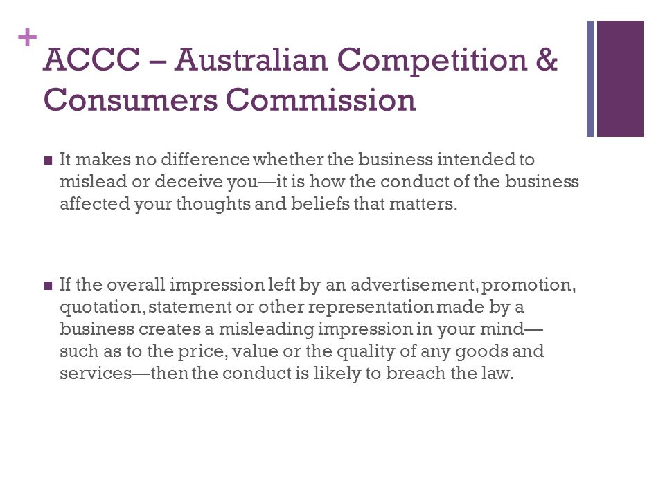 + ACCC – Australian Competition & Consumers Commission It makes no difference whether the business intended to mislead or deceive you—it is how the conduct of the business affected your thoughts and beliefs that matters.