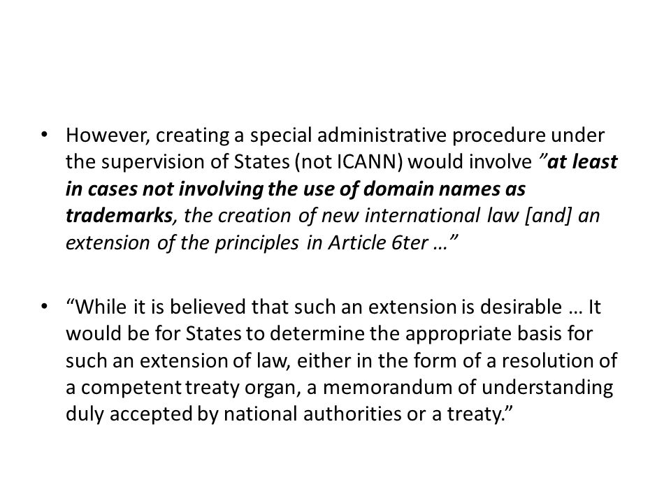 However, creating a special administrative procedure under the supervision of States (not ICANN) would involve at least in cases not involving the use of domain names as trademarks, the creation of new international law [and] an extension of the principles in Article 6ter … While it is believed that such an extension is desirable … It would be for States to determine the appropriate basis for such an extension of law, either in the form of a resolution of a competent treaty organ, a memorandum of understanding duly accepted by national authorities or a treaty.