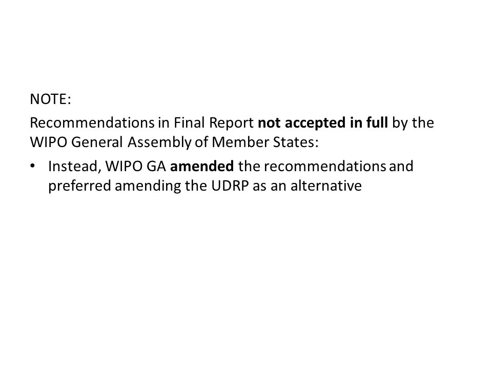 NOTE: Recommendations in Final Report not accepted in full by the WIPO General Assembly of Member States: Instead, WIPO GA amended the recommendations and preferred amending the UDRP as an alternative