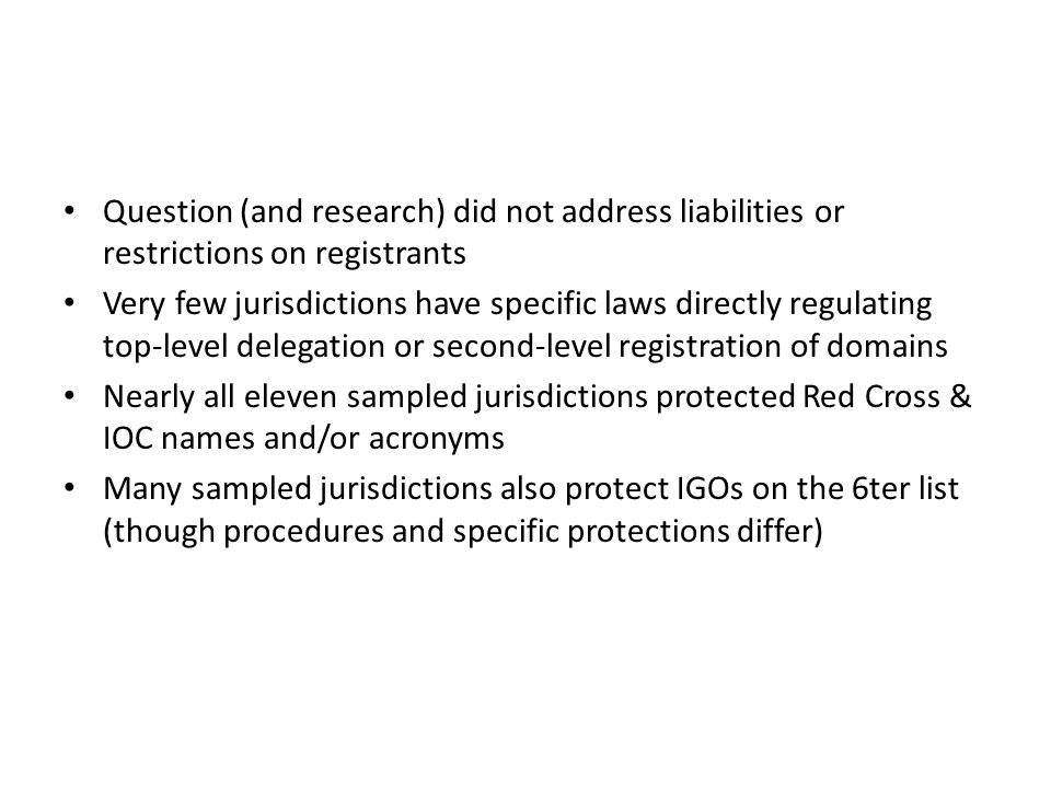 Question (and research) did not address liabilities or restrictions on registrants Very few jurisdictions have specific laws directly regulating top-level delegation or second-level registration of domains Nearly all eleven sampled jurisdictions protected Red Cross & IOC names and/or acronyms Many sampled jurisdictions also protect IGOs on the 6ter list (though procedures and specific protections differ)