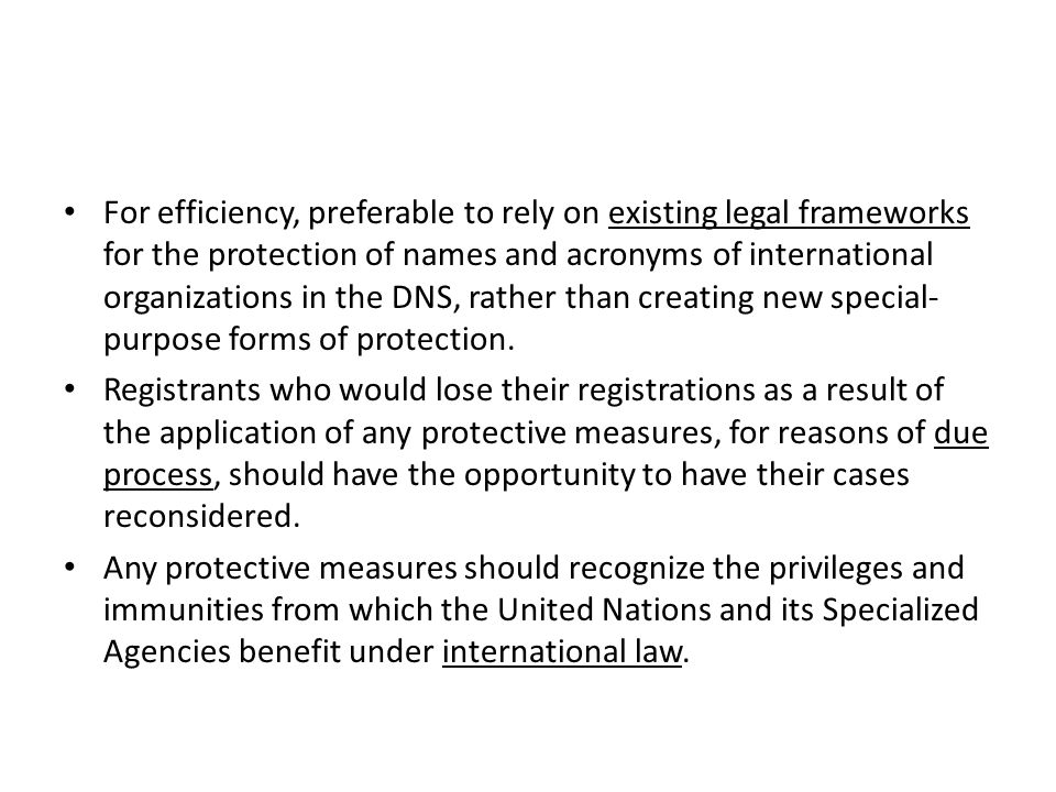 For efficiency, preferable to rely on existing legal frameworks for the protection of names and acronyms of international organizations in the DNS, rather than creating new special- purpose forms of protection.