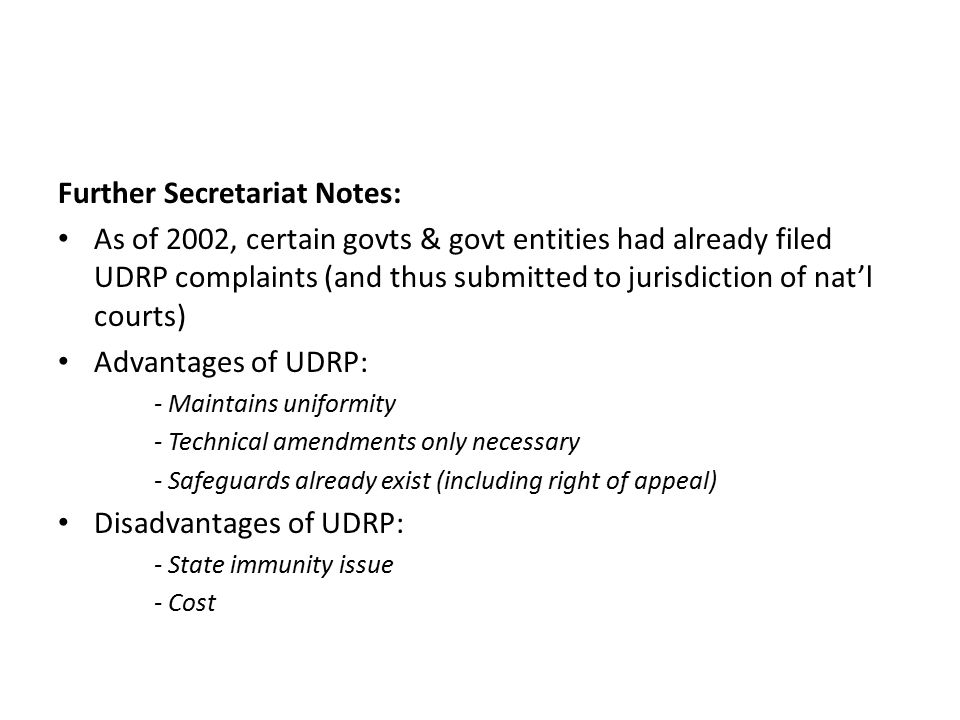 Further Secretariat Notes: As of 2002, certain govts & govt entities had already filed UDRP complaints (and thus submitted to jurisdiction of nat'l courts) Advantages of UDRP: - Maintains uniformity - Technical amendments only necessary - Safeguards already exist (including right of appeal) Disadvantages of UDRP: - State immunity issue - Cost