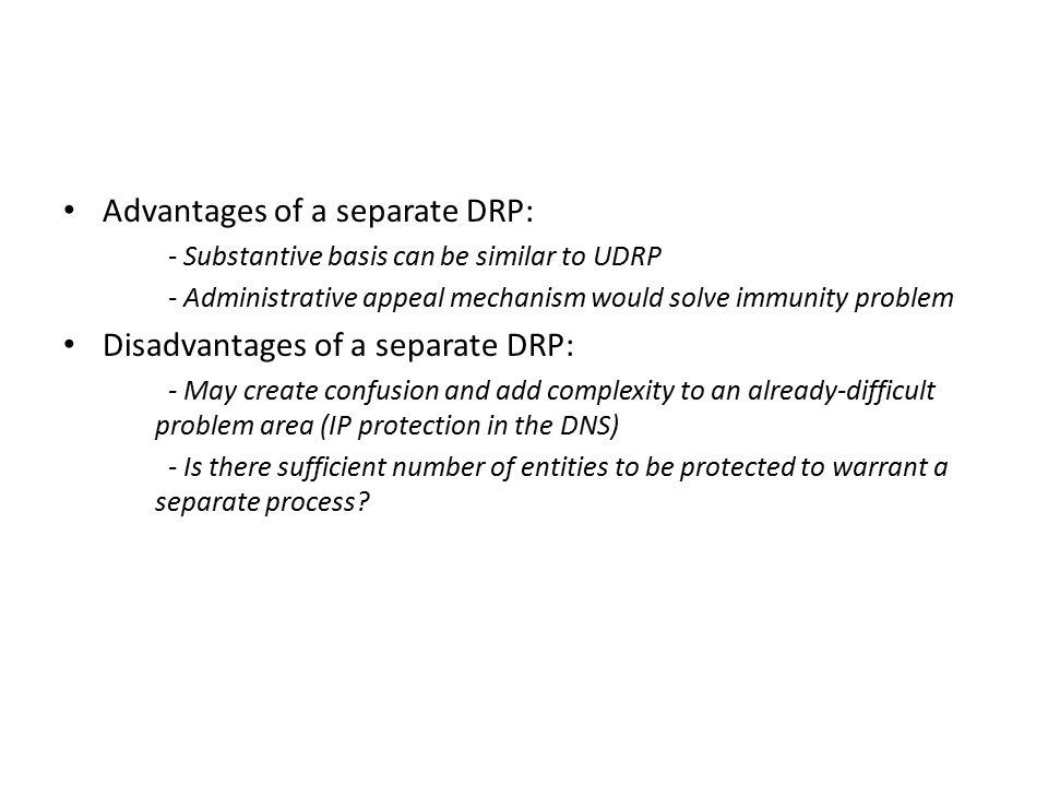 Advantages of a separate DRP: - Substantive basis can be similar to UDRP - Administrative appeal mechanism would solve immunity problem Disadvantages of a separate DRP: - May create confusion and add complexity to an already-difficult problem area (IP protection in the DNS) - Is there sufficient number of entities to be protected to warrant a separate process?