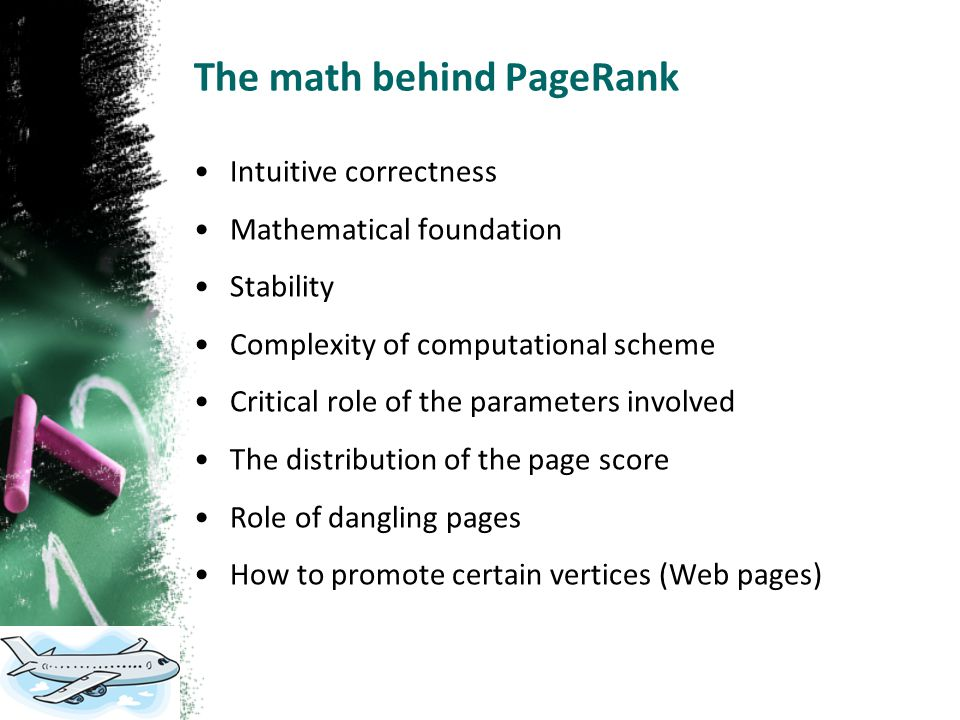 The math behind PageRank Intuitive correctness Mathematical foundation Stability Complexity of computational scheme Critical role of the parameters involved The distribution of the page score Role of dangling pages How to promote certain vertices (Web pages)