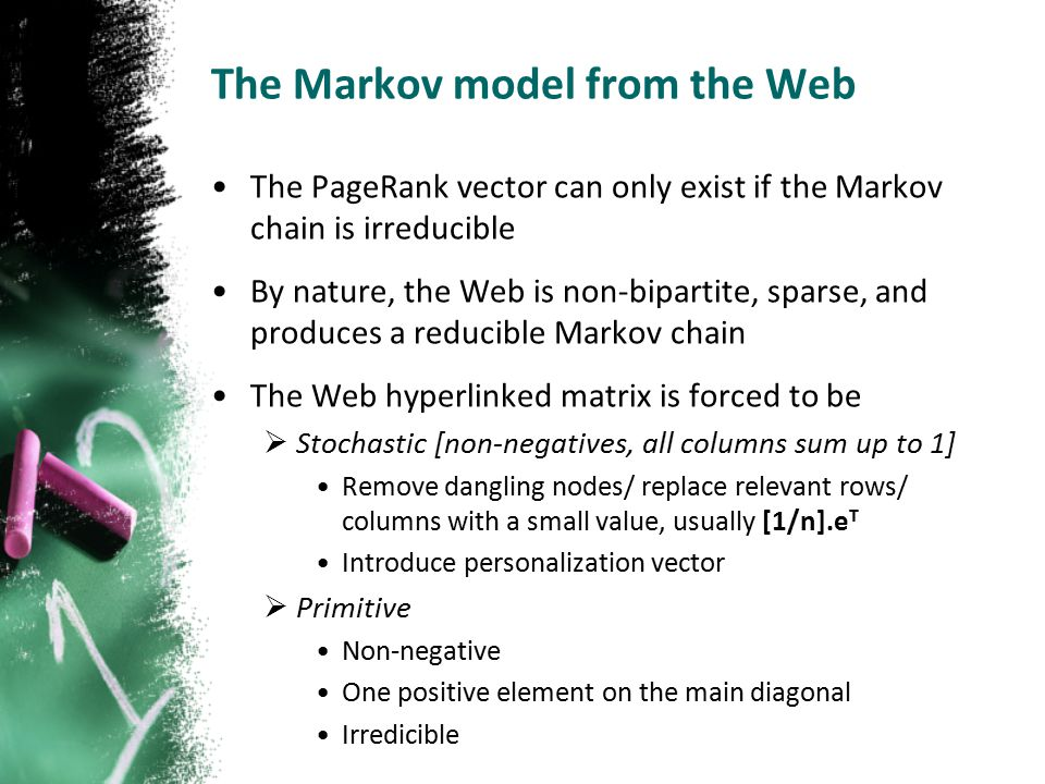 The Markov model from the Web The PageRank vector can only exist if the Markov chain is irreducible By nature, the Web is non-bipartite, sparse, and produces a reducible Markov chain The Web hyperlinked matrix is forced to be  Stochastic [non-negatives, all columns sum up to 1] Remove dangling nodes/ replace relevant rows/ columns with a small value, usually [1/n].e T Introduce personalization vector  Primitive Non-negative One positive element on the main diagonal Irredicible