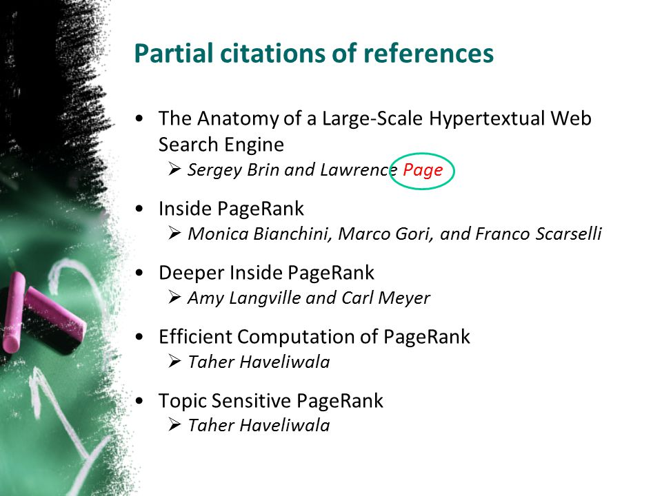 Partial citations of references The Anatomy of a Large-Scale Hypertextual Web Search Engine  Sergey Brin and Lawrence Page Inside PageRank  Monica Bianchini, Marco Gori, and Franco Scarselli Deeper Inside PageRank  Amy Langville and Carl Meyer Efficient Computation of PageRank  Taher Haveliwala Topic Sensitive PageRank  Taher Haveliwala