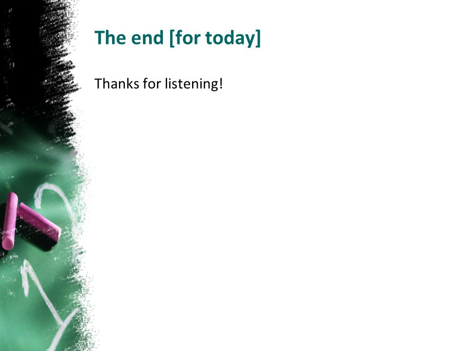 The end [for today] Thanks for listening!