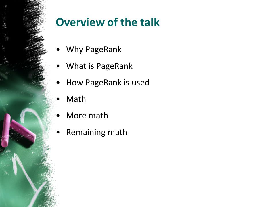 Overview of the talk Why PageRank What is PageRank How PageRank is used Math More math Remaining math