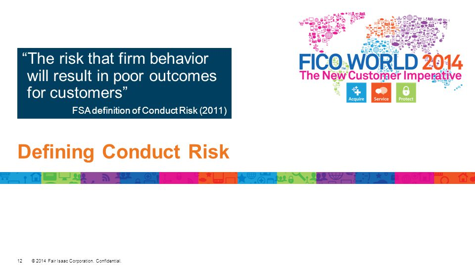 "© 2014 Fair Isaac Corporation. Confidential. Defining Conduct Risk ""The risk that firm behavior will result in poor outcomes for customers"" FSA defini"