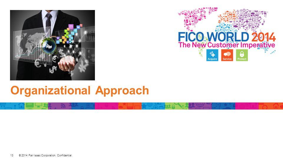 © 2014 Fair Isaac Corporation. Confidential. Organizational Approach 13