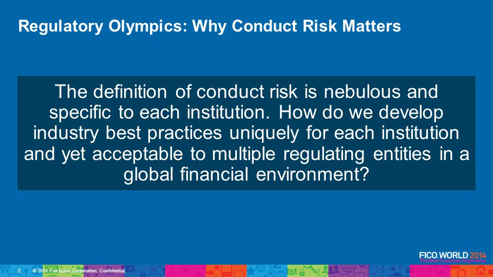 © 2014 Fair Isaac Corporation. Confidential. Regulatory Olympics: Why Conduct Risk Matters The definition of conduct risk is nebulous and specific to