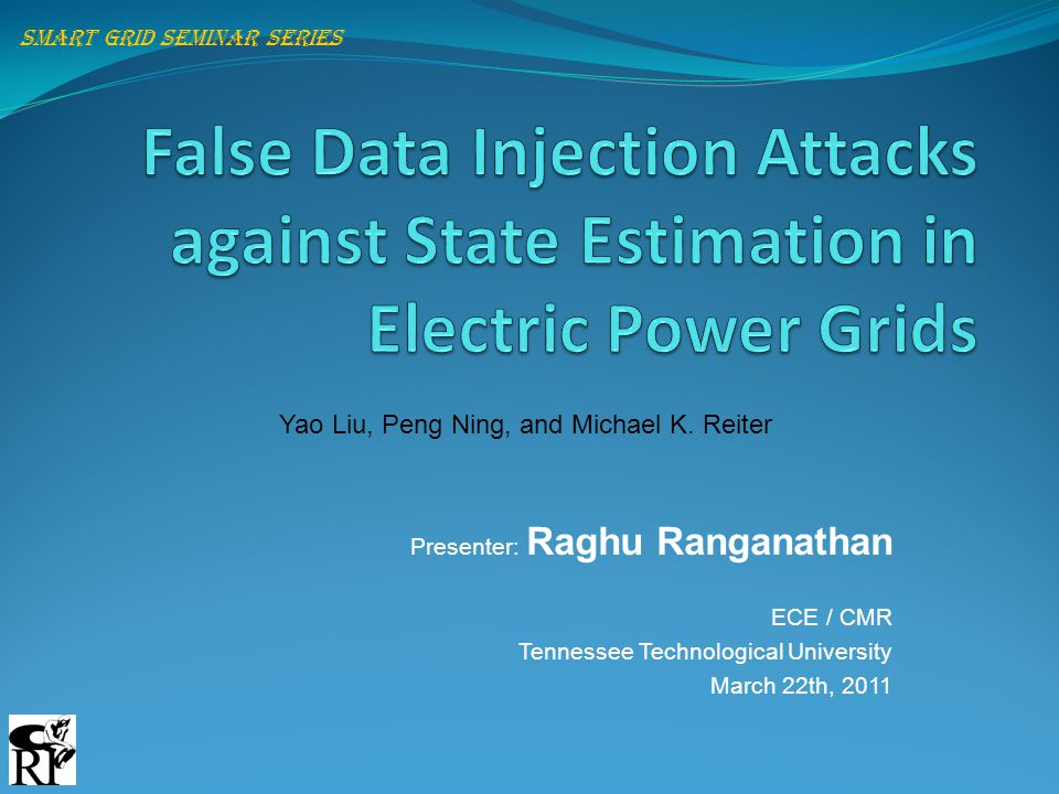Presenter: Raghu Ranganathan ECE / CMR Tennessee Technological University March 22th, 2011 Smart grid seminar series Yao Liu, Peng Ning, and Michael K