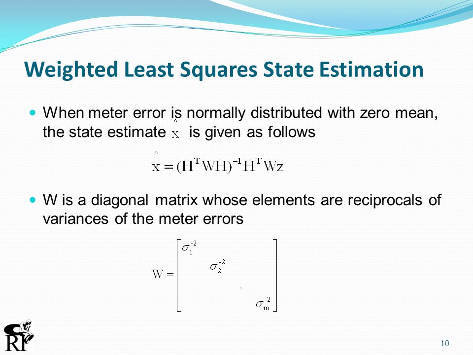 Weighted Least Squares State Estimation When meter error is normally distributed with zero mean, the state estimate is given as follows W is a diagona