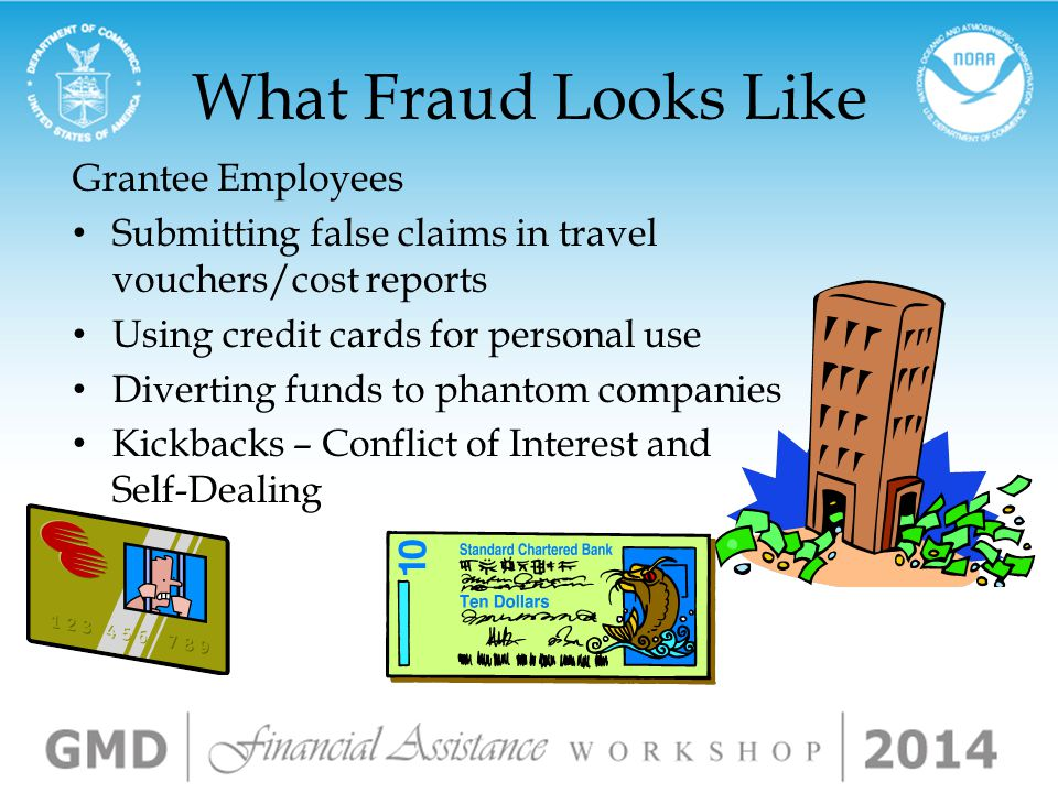 What Fraud Looks Like Inflating enrollment and attendance records Fees for non-existent consulting services – Issuing checks payable to friends or relatives Submitting invoices for personal expenses False statements on grant application Using funds for unintended purposes Not providing services Falsifying research/data