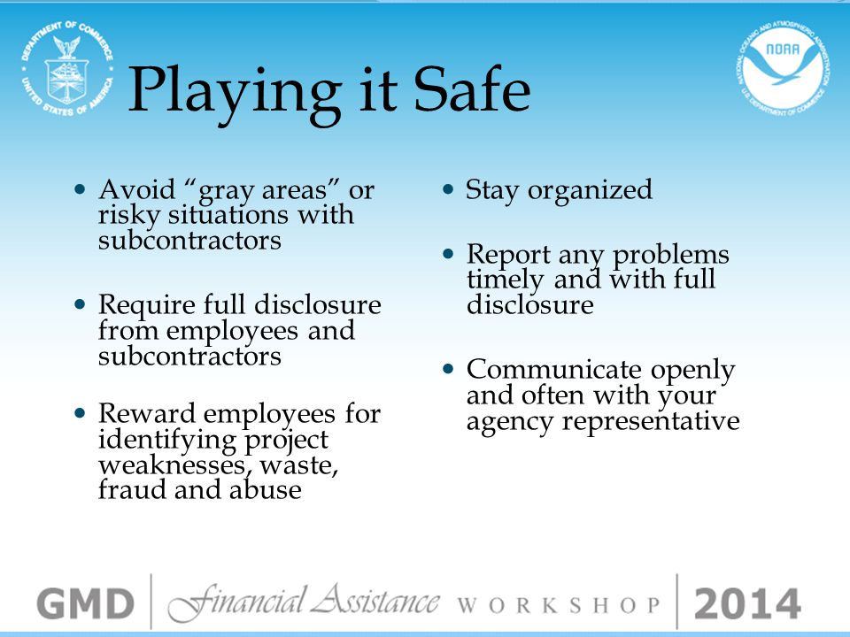 Playing it Safe Follow government rules, regulations and guidelines Act in good faith Ask questions - do not assume the answers Report accurate information Promote efficiency, honesty and professionalism Maintain fraud prevention refresher training Provide employees with a copy of contracting rules and regulations