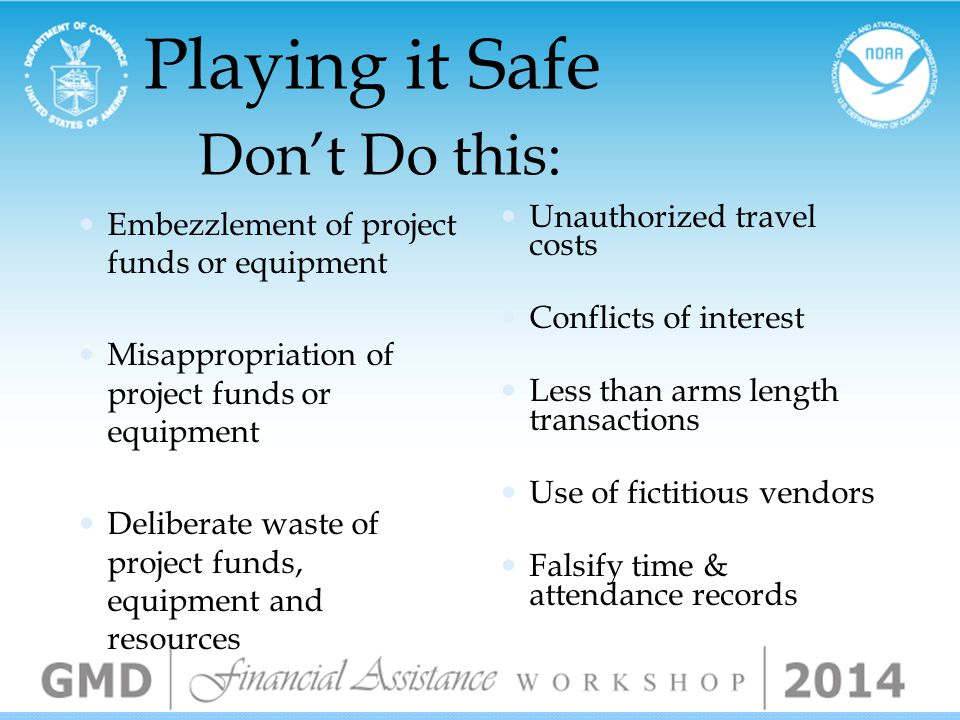 Playing it Safe Don't Do this: Double billing Inflated billing Poor accounting system Deliberate accounting error Deliberate product overage Product substitution Shifting costs often from one category or cost account to another without approval Fail to maintain adequate internal controls
