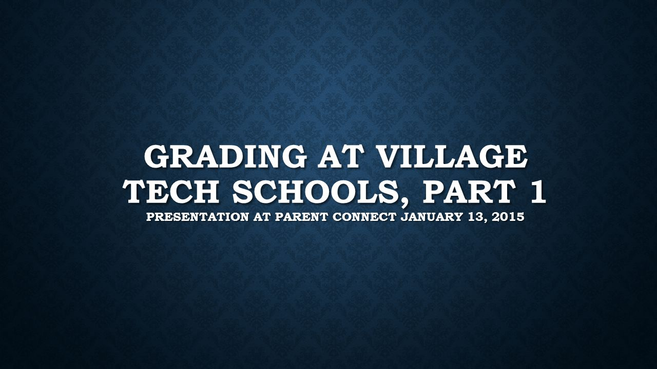 GRADING AT VILLAGE TECH SCHOOLS, PART 1 PRESENTATION AT PARENT CONNECT JANUARY 13, 2015