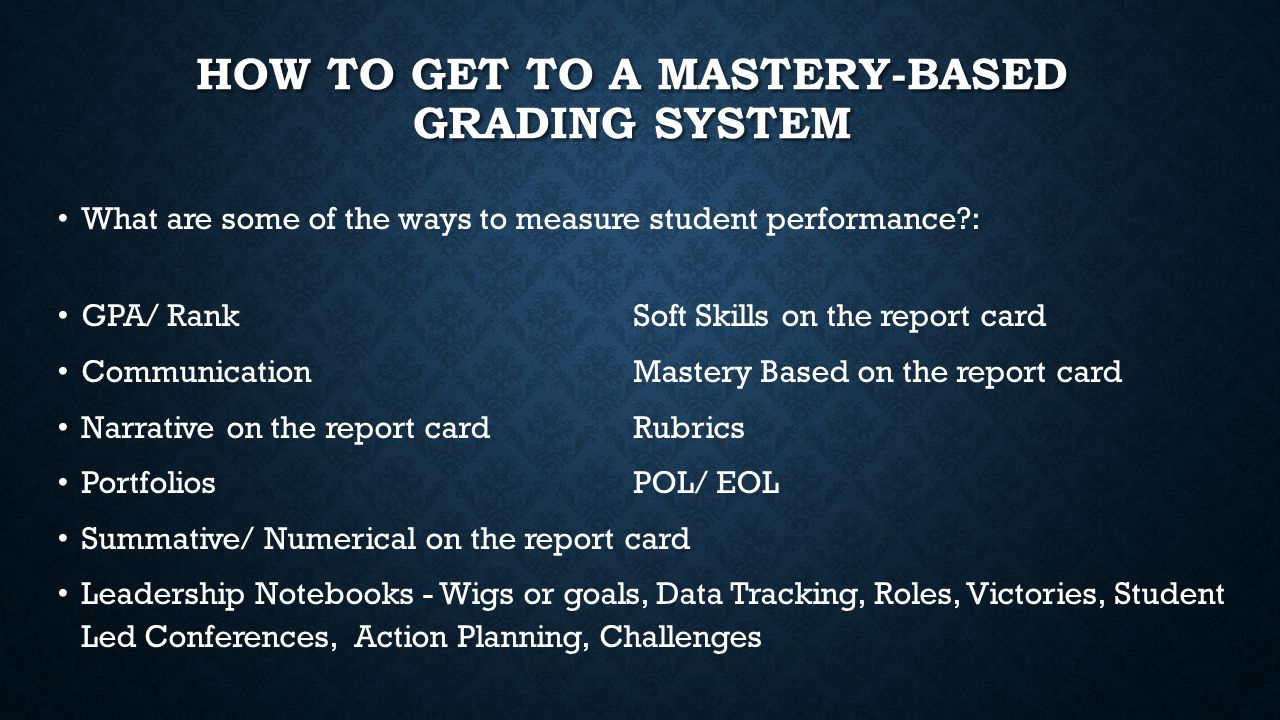 HOW TO GET TO A MASTERY-BASED GRADING SYSTEM What are some of the ways to measure student performance : GPA/ RankSoft Skills on the report card CommunicationMastery Based on the report card Narrative on the report cardRubrics PortfoliosPOL/ EOL Summative/ Numerical on the report card Leadership Notebooks - Wigs or goals, Data Tracking, Roles, Victories, Student Led Conferences, Action Planning, Challenges